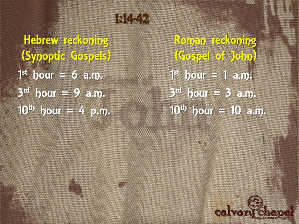 Hebrew reckoning (Synoptic Gospels) 1:14-42 Roman reckoning (Gospel of John) 1 st hour = 6 a.m. 3 rd hour = 9 a.m. 10 th hour = 4 p.m. 1 st hour = 1 a