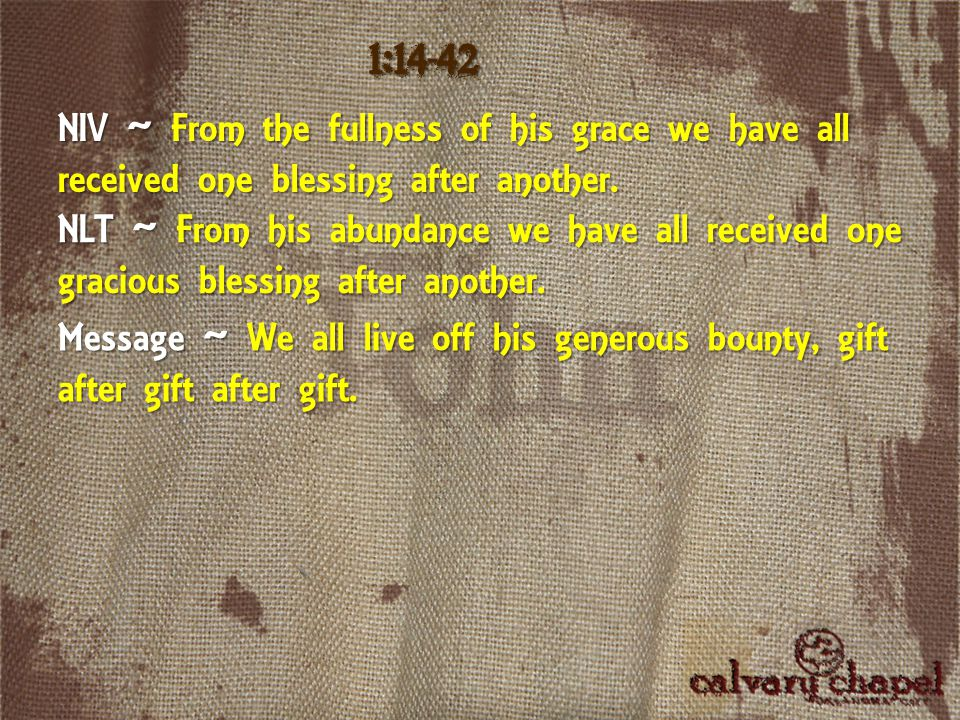 NIV ~ From the fullness of his grace we have all received one blessing after another. 1:14-42 NLT ~ From his abundance we have all received one gracio