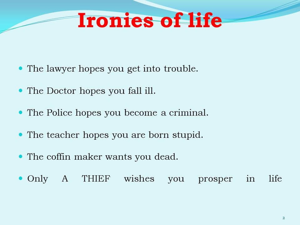 Ironies of life The lawyer hopes you get into trouble. The Doctor hopes you fall ill. The Police hopes you become a criminal. The teacher hopes you ar