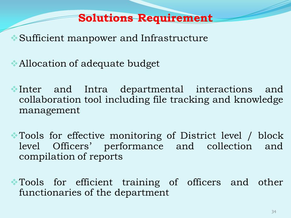 Solutions Requirement  Sufficient manpower and Infrastructure  Allocation of adequate budget  Inter and Intra departmental interactions and collabo