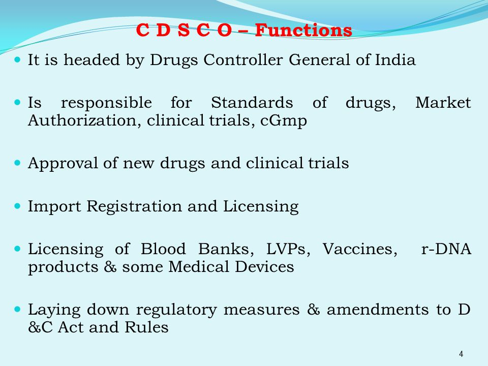 C D S C O – Functions It is headed by Drugs Controller General of India Is responsible for Standards of drugs, Market Authorization, clinical trials,