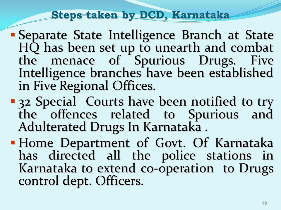Steps taken by DCD, Karnataka  Separate State Intelligence Branch at State HQ has been set up to unearth and combat the menace of Spurious Drugs. Fiv