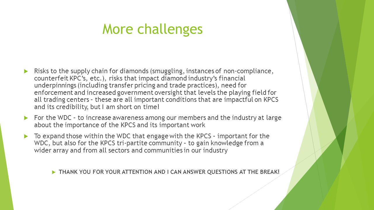 More challenges  Risks to the supply chain for diamonds (smuggling, instances of non-compliance, counterfeit KPC's, etc.), risks that impact diamond
