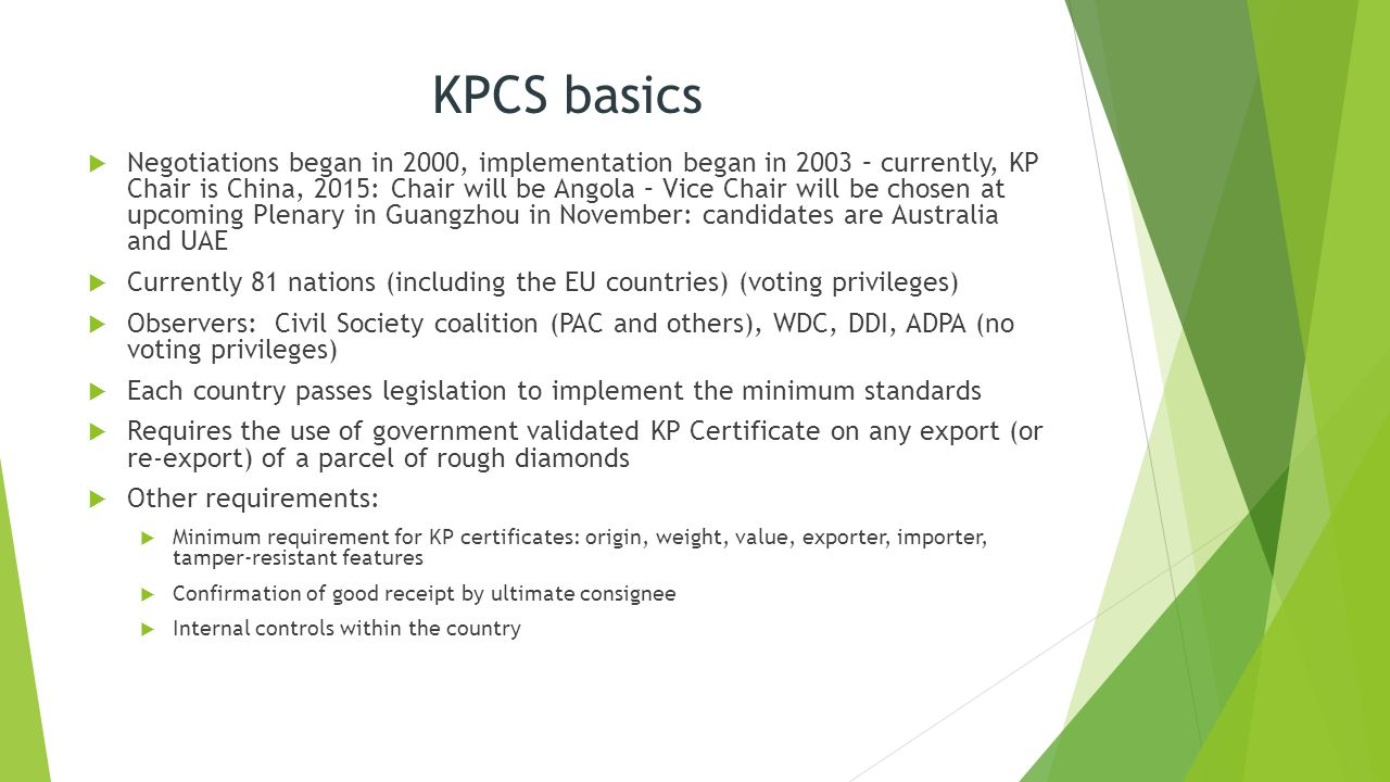 KPCS basics  Negotiations began in 2000, implementation began in 2003 – currently, KP Chair is China, 2015: Chair will be Angola – Vice Chair will be chosen at upcoming Plenary in Guangzhou in November: candidates are Australia and UAE  Currently 81 nations (including the EU countries) (voting privileges)  Observers: Civil Society coalition (PAC and others), WDC, DDI, ADPA (no voting privileges)  Each country passes legislation to implement the minimum standards  Requires the use of government validated KP Certificate on any export (or re-export) of a parcel of rough diamonds  Other requirements:  Minimum requirement for KP certificates: origin, weight, value, exporter, importer, tamper-resistant features  Confirmation of good receipt by ultimate consignee  Internal controls within the country
