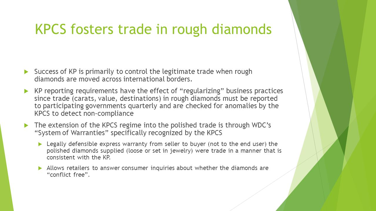 KPCS fosters trade in rough diamonds  Success of KP is primarily to control the legitimate trade when rough diamonds are moved across international b