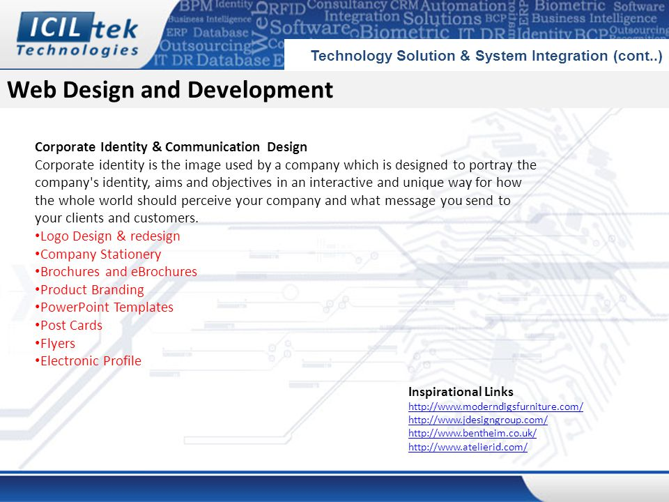 Web Design and Development Technology Solution & System Integration (cont..) Corporate Identity & Communication Design Corporate identity is the image used by a company which is designed to portray the company s identity, aims and objectives in an interactive and unique way for how the whole world should perceive your company and what message you send to your clients and customers.