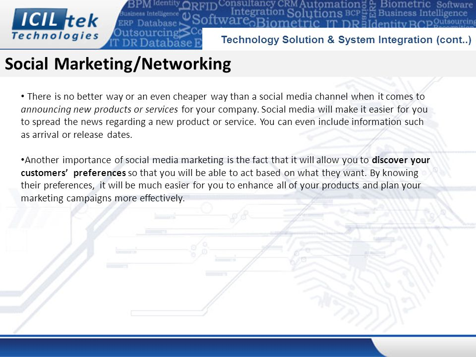 Social Marketing/Networking Technology Solution & System Integration (cont..) There is no better way or an even cheaper way than a social media channel when it comes to announcing new products or services for your company.