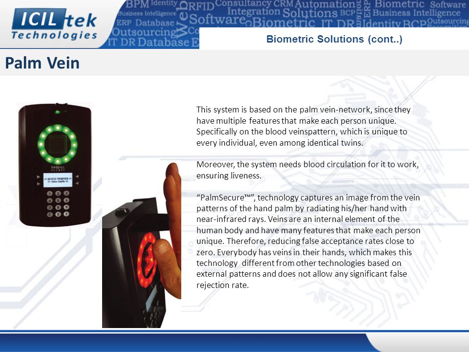 Palm Vein Biometric Solutions (cont..) This system is based on the palm vein-network, since they have multiple features that make each person unique.