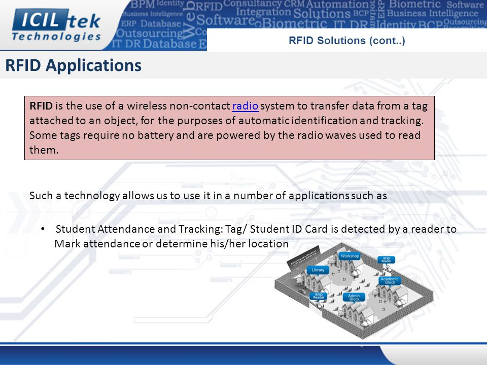 RFID Applications RFID Solutions (cont..) RFID is the use of a wireless non-contact radio system to transfer data from a tag attached to an object, for the purposes of automatic identification and tracking.