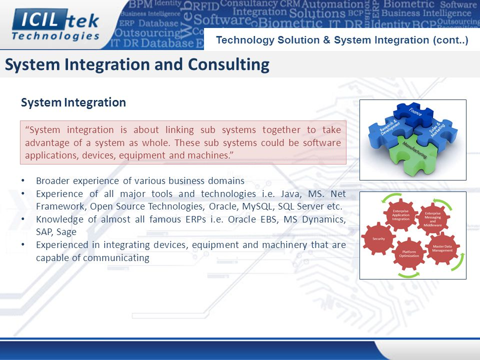 System Integration and Consulting Technology Solution & System Integration (cont..) System Integration Broader experience of various business domains Experience of all major tools and technologies i.e.