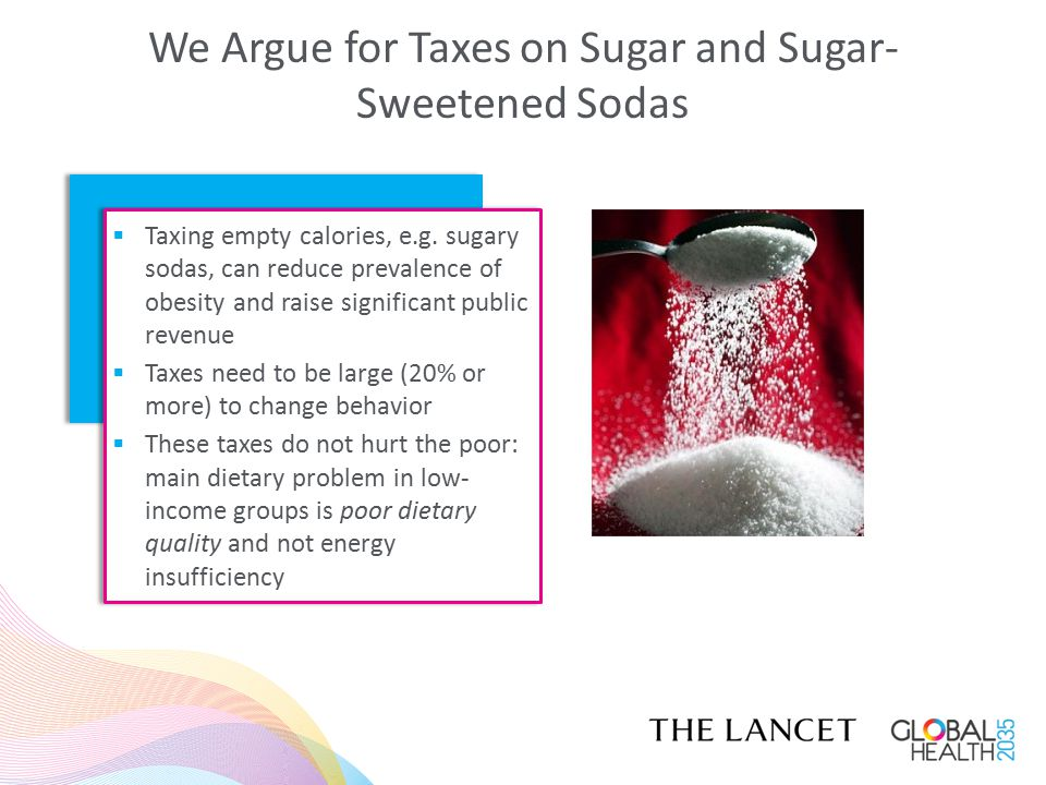 We Argue for Taxes on Sugar and Sugar- Sweetened Sodas  Taxing empty calories, e.g. sugary sodas, can reduce prevalence of obesity and raise signific