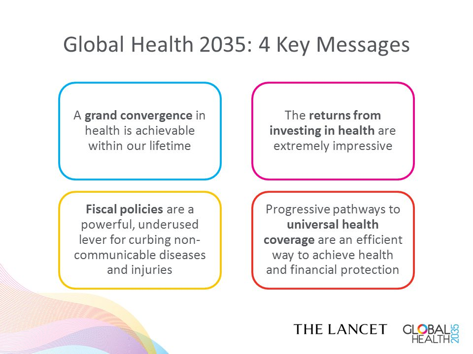 Global Health 2035: 4 Key Messages The returns from investing in health are extremely impressive A grand convergence in health is achievable within our lifetime Fiscal policies are a powerful, underused lever for curbing non- communicable diseases and injuries Progressive pathways to universal health coverage are an efficient way to achieve health and financial protection