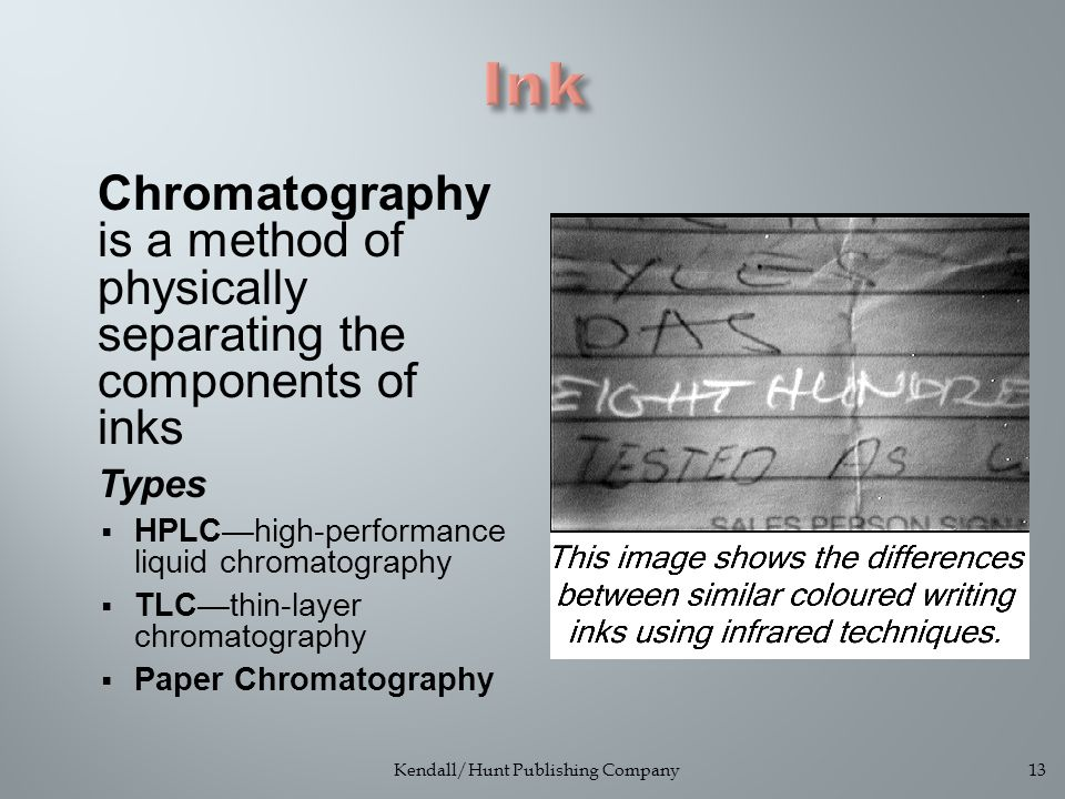 Chromatography is a method of physically separating the components of inks Types  HPLC—high-performance liquid chromatography  TLC—thin-layer chromatography  Paper Chromatography Kendall/Hunt Publishing Company13