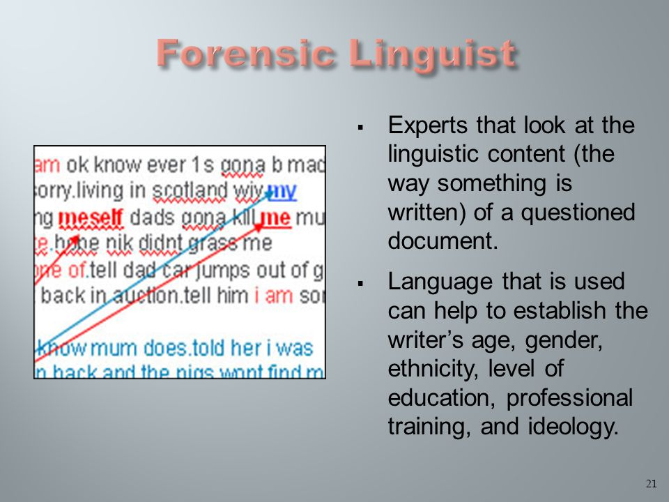  Experts that look at the linguistic content (the way something is written) of a questioned document.