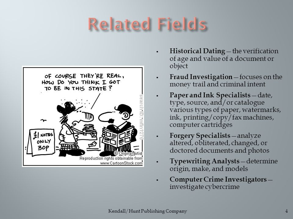  Historical Dating —the verification of age and value of a document or object  Fraud Investigation —focuses on the money trail and criminal intent  Paper and Ink Specialists —date, type, source, and/or catalogue various types of paper, watermarks, ink, printing/copy/fax machines, computer cartridges  Forgery Specialists —analyze altered, obliterated, changed, or doctored documents and photos  Typewriting Analysts —determine origin, make, and models  Computer Crime Investigators — investigate cybercrime Kendall/Hunt Publishing Company4