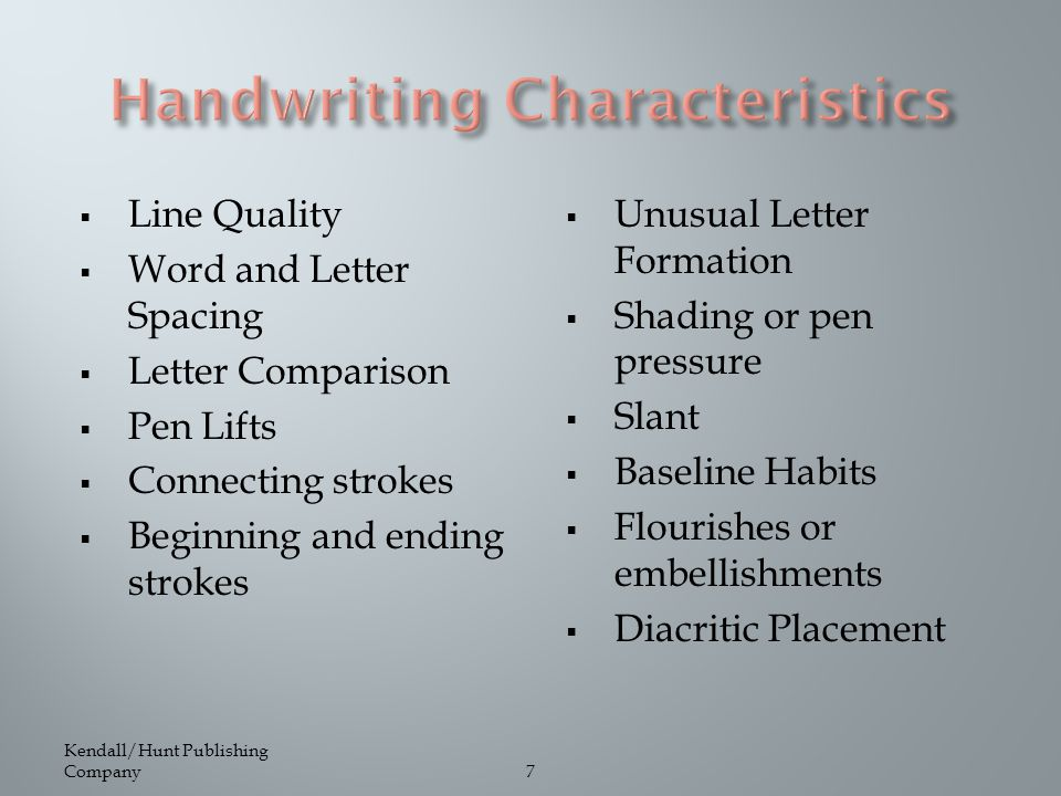 7  Line Quality  Word and Letter Spacing  Letter Comparison  Pen Lifts  Connecting strokes  Beginning and ending strokes  Unusual Letter Formation  Shading or pen pressure  Slant  Baseline Habits  Flourishes or embellishments  Diacritic Placement