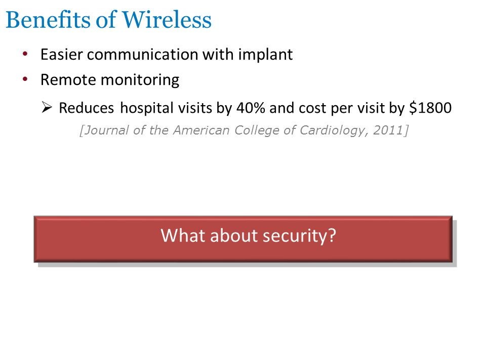 Benefits of Wireless Easier communication with implant Remote monitoring  Reduces hospital visits by 40% and cost per visit by $1800 [Journal of the