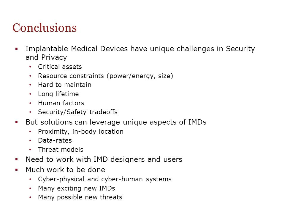 Conclusions  Implantable Medical Devices have unique challenges in Security and Privacy Critical assets Resource constraints (power/energy, size) Har