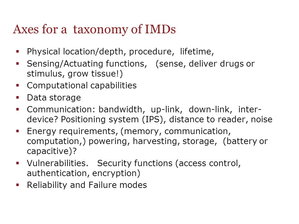 Axes for a taxonomy of IMDs  Physical location/depth, procedure, lifetime,  Sensing/Actuating functions, (sense, deliver drugs or stimulus, grow tis