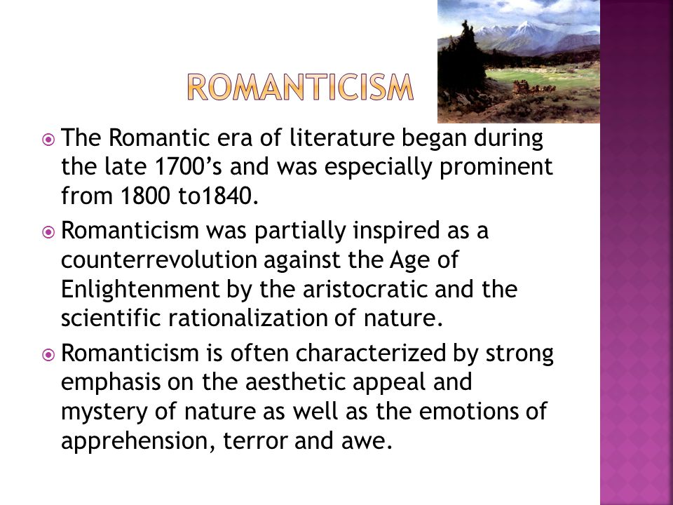  The Romantic era of literature began during the late 1700's and was especially prominent from 1800 to1840.  Romanticism was partially inspired as a