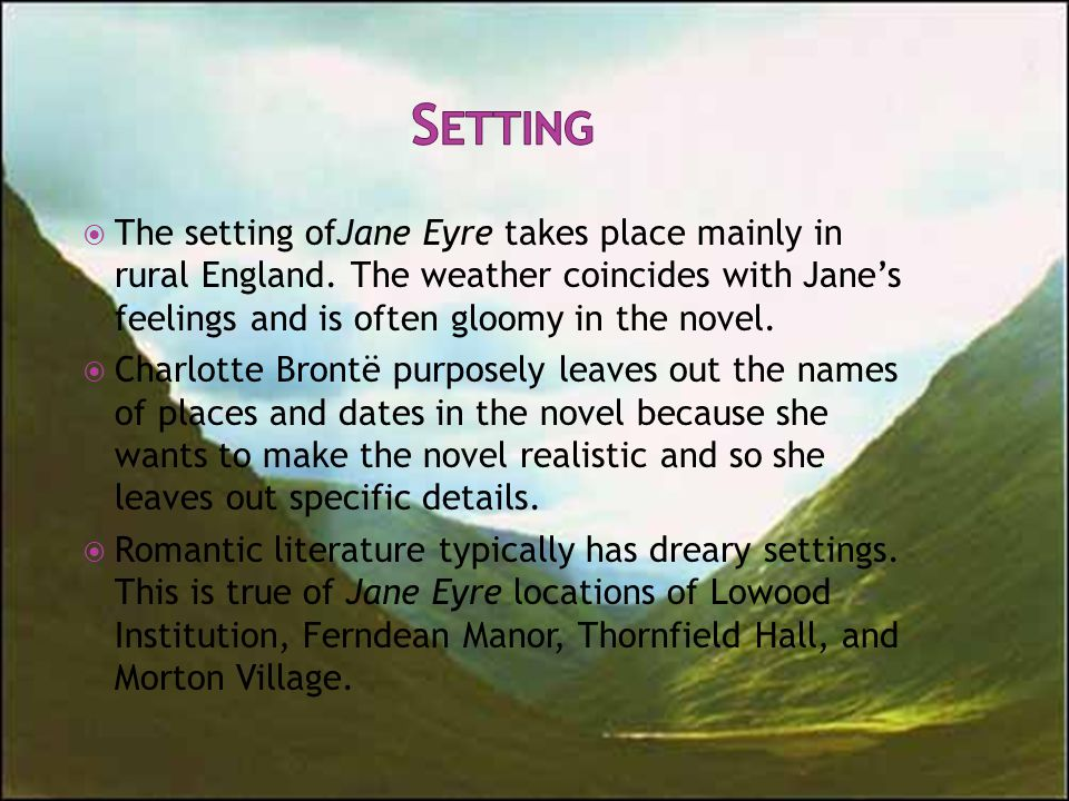  The setting ofJane Eyre takes place mainly in rural England. The weather coincides with Jane's feelings and is often gloomy in the novel.  Charlott