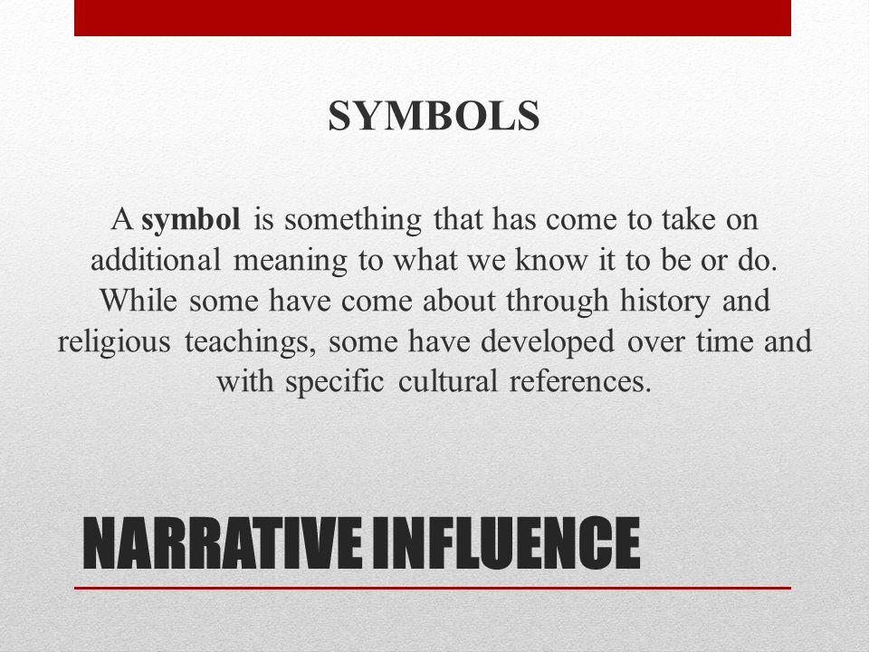 NARRATIVE INFLUENCE SYMBOLS A symbol is something that has come to take on additional meaning to what we know it to be or do. While some have come abo