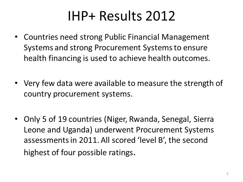 IHP+ Results 2012 Countries need strong Public Financial Management Systems and strong Procurement Systems to ensure health financing is used to achie