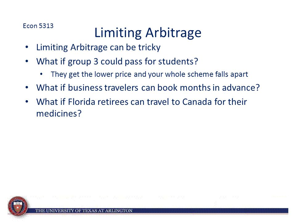 Limiting Arbitrage Limiting Arbitrage can be tricky What if group 3 could pass for students? They get the lower price and your whole scheme falls apar