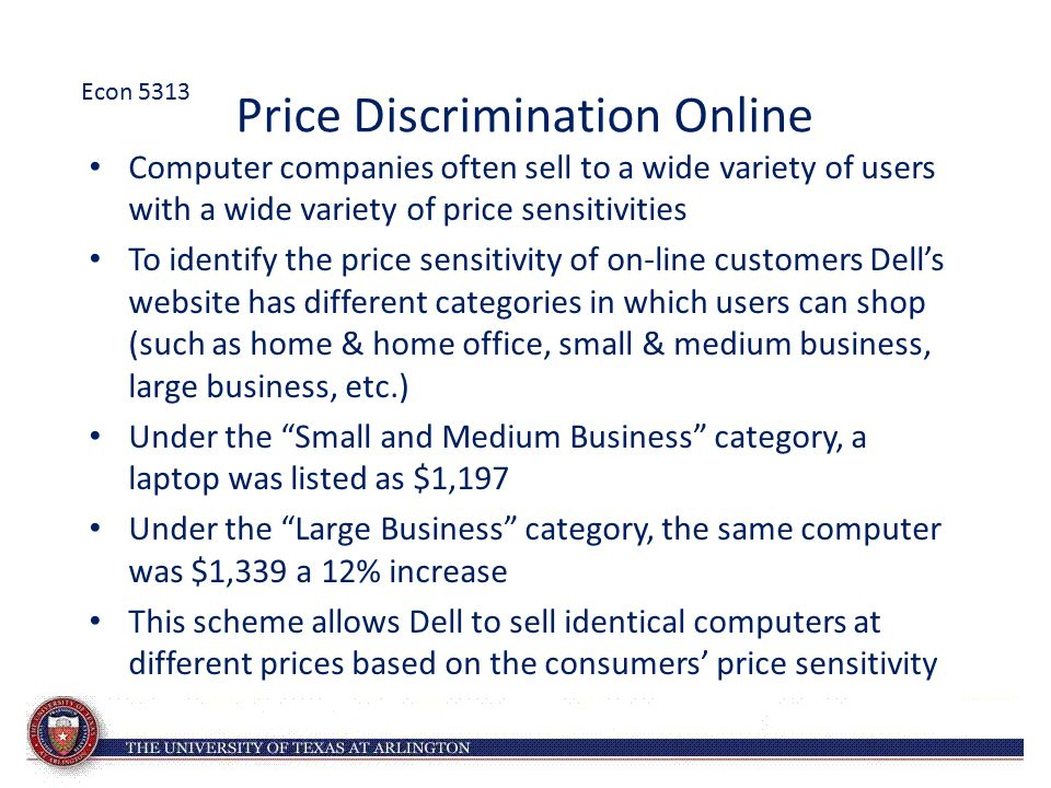 Price Discrimination Online Computer companies often sell to a wide variety of users with a wide variety of price sensitivities To identify the price