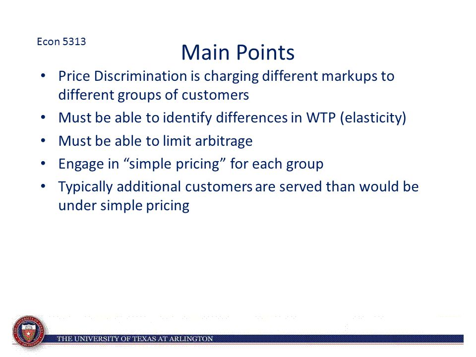 Main Points Price Discrimination is charging different markups to different groups of customers Must be able to identify differences in WTP (elasticit