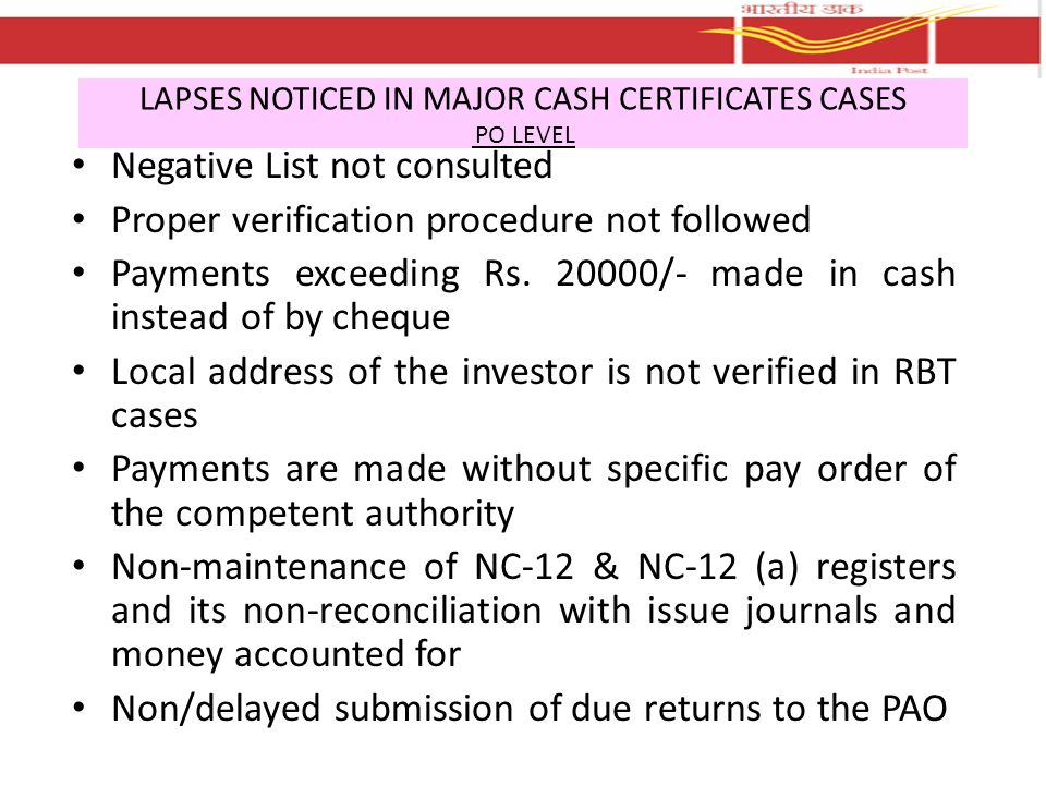LAPSES NOTICED IN MAJOR CASH CERTIFICATES CASES PO LEVEL Returns to PAO without supporting vouchers – cases of will follow and other remarks Returns to PAO without the signatures of the competent authority – under signature of APM instead of Postmaster Proper upkeep of purchase applications not ensured – kept loose not in guard files and in proper security Poor record maintenance – wanting / missing office copy of issue/discharge journals, stock register, guard files, invoice, indents etc.