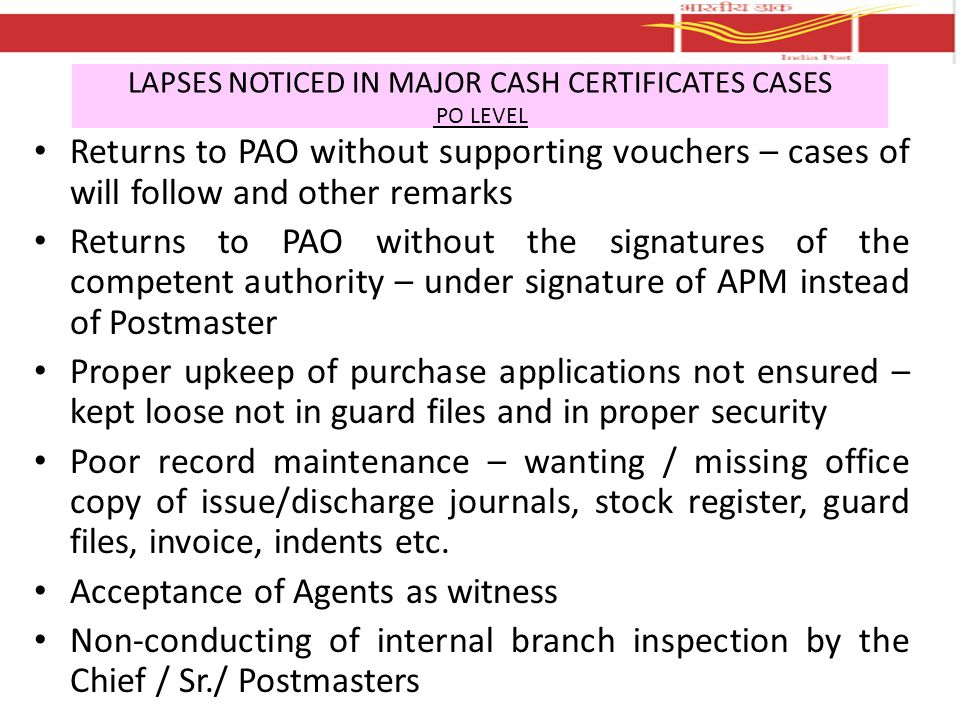 LAPSES NOTICED IN MAJOR CASH CERTIFICATES CASES PAO LEVEL Non/delayed opening of bags of returns received from HOs Non-scrutiny / matching of supporting documents with due returns Non-pairing of issue/discharge details even of representative samples Non-detection of significant short/excess vouchers with returns Non-detection of even imaginary / inflated discharges (even for periods paired) // double / multiple discharge even during the same month Non-maintenance of S & I register Not keeping watch over the timely receipt of due returns from HOs Upkeep of records – records not available even during the period of preservation Records destroyed after preservation period even without mandatory pairing/checking