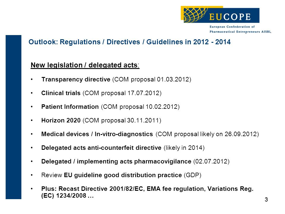 3 New legislation / delegated acts: Transparency directive (COM proposal 01.03.2012) Clinical trials (COM proposal 17.07.2012) Patient Information (COM proposal 10.02.2012) Horizon 2020 (COM proposal 30.11.2011) Medical devices / In-vitro-diagnostics (COM proposal likely on 26.09.2012) Delegated acts anti-counterfeit directive (likely in 2014) Delegated / implementing acts pharmacovigilance (02.07.2012) Review EU guideline good distribution practice (GDP) Plus: Recast Directive 2001/82/EC, EMA fee regulation, Variations Reg.