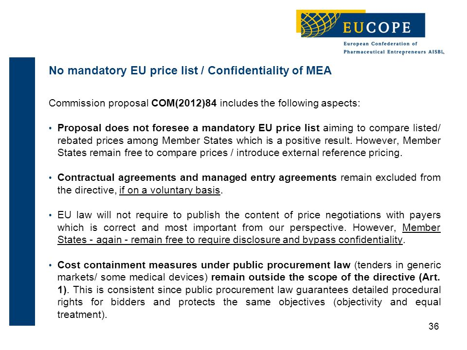 36 Commission proposal COM(2012)84 includes the following aspects: Proposal does not foresee a mandatory EU price list aiming to compare listed/ rebated prices among Member States which is a positive result.