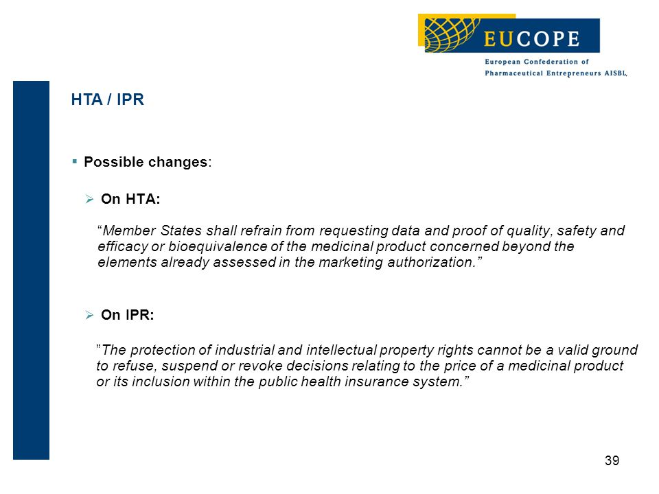  Possible changes:  On HTA: Member States shall refrain from requesting data and proof of quality, safety and efficacy or bioequivalence of the medicinal product concerned beyond the elements already assessed in the marketing authorization.  On IPR: The protection of industrial and intellectual property rights cannot be a valid ground to refuse, suspend or revoke decisions relating to the price of a medicinal product or its inclusion within the public health insurance system. 39 HTA / IPR