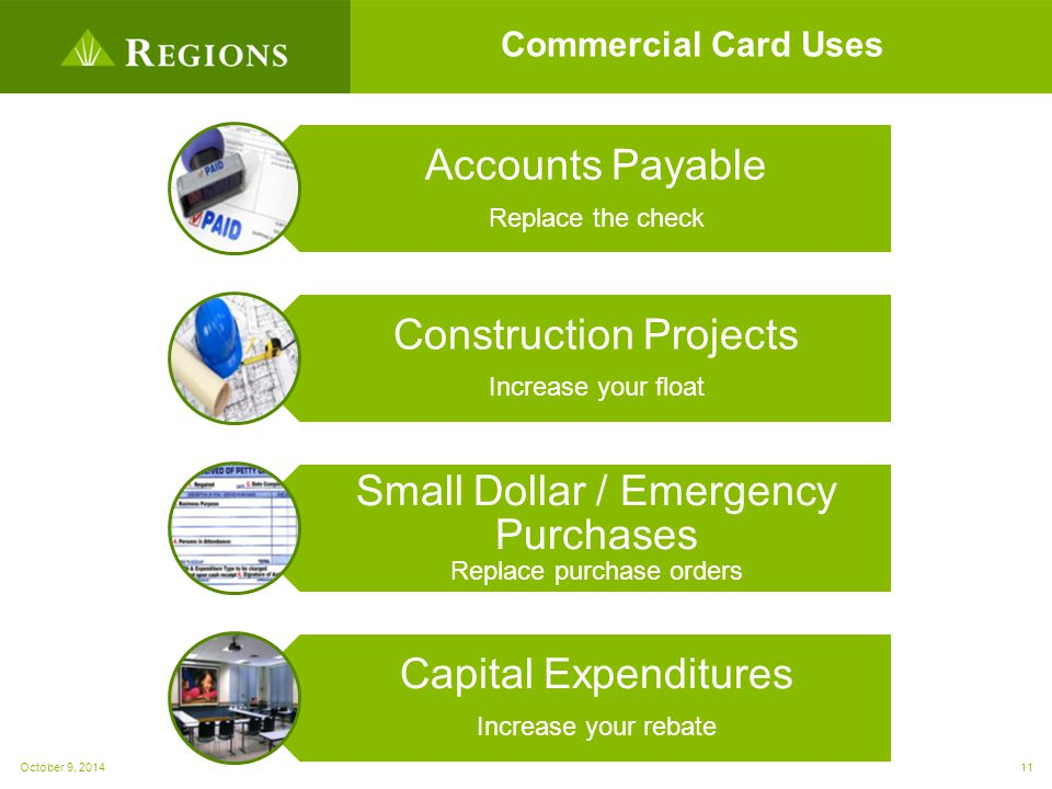 Commercial Card Uses Accounts Payable Replace the check Construction Projects Increase your float Small Dollar / Emergency Purchases Replace purchase orders Capital Expenditures Increase your rebate October 9, 201411