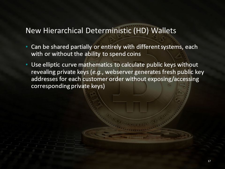 New Hierarchical Deterministic (HD) Wallets Can be shared partially or entirely with different systems, each with or without the ability to spend coin