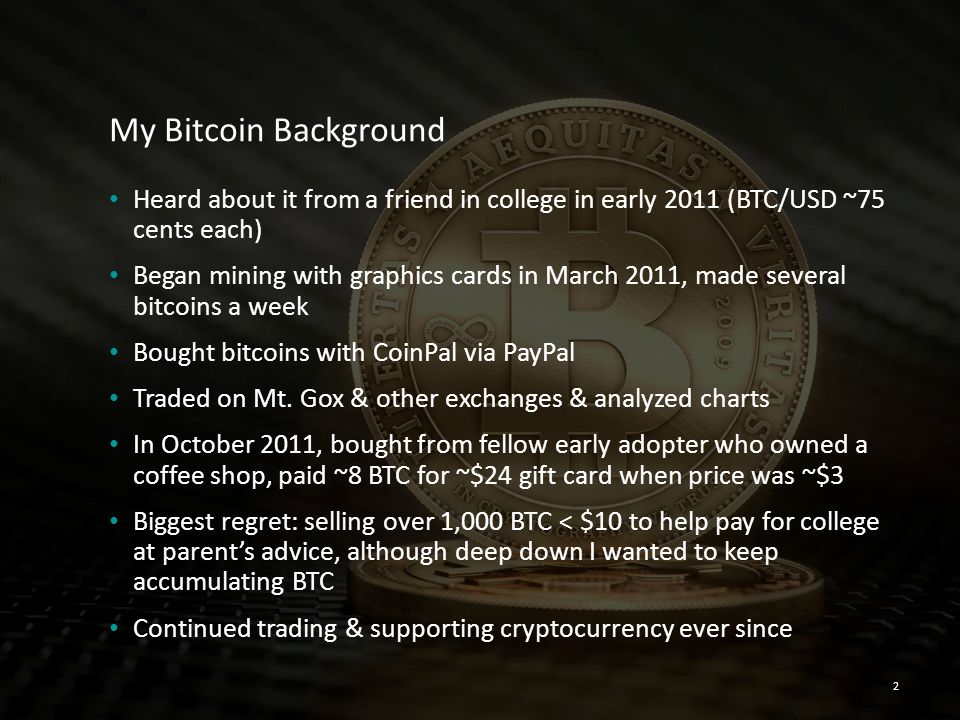 My Bitcoin Background Heard about it from a friend in college in early 2011 (BTC/USD ~75 cents each) Began mining with graphics cards in March 2011, m