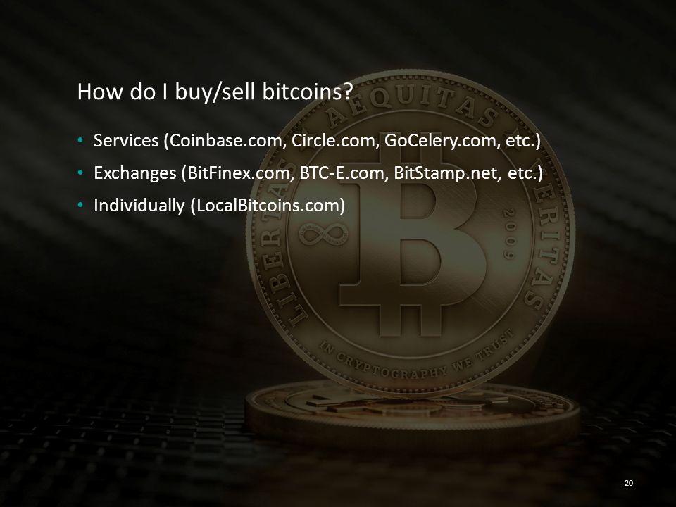 How do I buy/sell bitcoins? Services (Coinbase.com, Circle.com, GoCelery.com, etc.) Exchanges (BitFinex.com, BTC-E.com, BitStamp.net, etc.) Individual