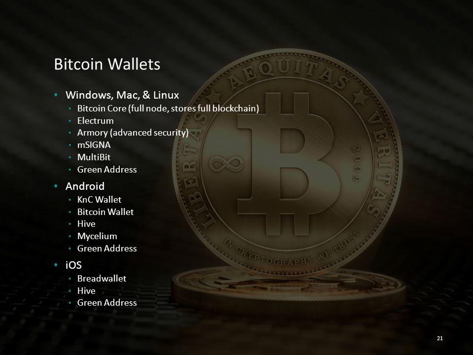 Bitcoin Wallets Windows, Mac, & Linux Bitcoin Core (full node, stores full blockchain) Electrum Armory (advanced security) mSIGNA MultiBit Green Addre