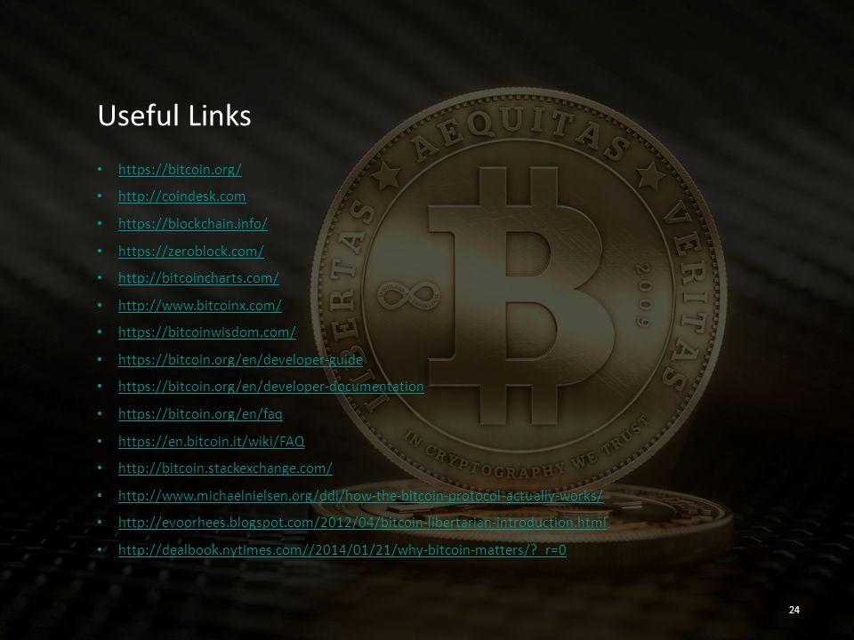 Useful Links https://bitcoin.org/ http://coindesk.com https://blockchain.info/ https://zeroblock.com/ http://bitcoincharts.com/ http://www.bitcoinx.com/ https://bitcoinwisdom.com/ https://bitcoin.org/en/developer-guide https://bitcoin.org/en/developer-documentation https://bitcoin.org/en/faq https://en.bitcoin.it/wiki/FAQ http://bitcoin.stackexchange.com/ http://www.michaelnielsen.org/ddi/how-the-bitcoin-protocol-actually-works/ http://evoorhees.blogspot.com/2012/04/bitcoin-libertarian-introduction.html http://dealbook.nytimes.com//2014/01/21/why-bitcoin-matters/?_r=0 24