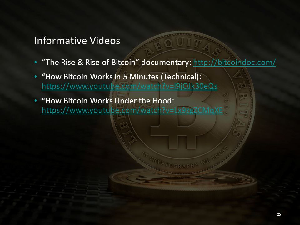 """Informative Videos """"The Rise & Rise of Bitcoin"""" documentary: http://bitcoindoc.com/http://bitcoindoc.com/ """"How Bitcoin Works in 5 Minutes (Technical):"""