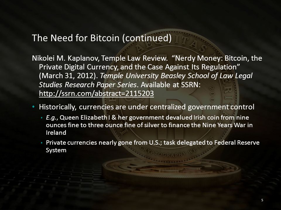 """5 The Need for Bitcoin (continued) Nikolei M. Kaplanov, Temple Law Review. """"Nerdy Money: Bitcoin, the Private Digital Currency, and the Case Against I"""