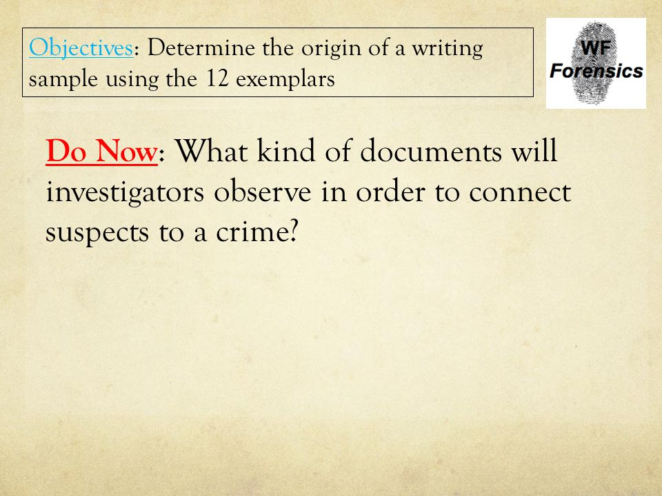 Do Now : What kind of documents will investigators observe in order to connect suspects to a crime? Objectives: Determine the origin of a writing samp