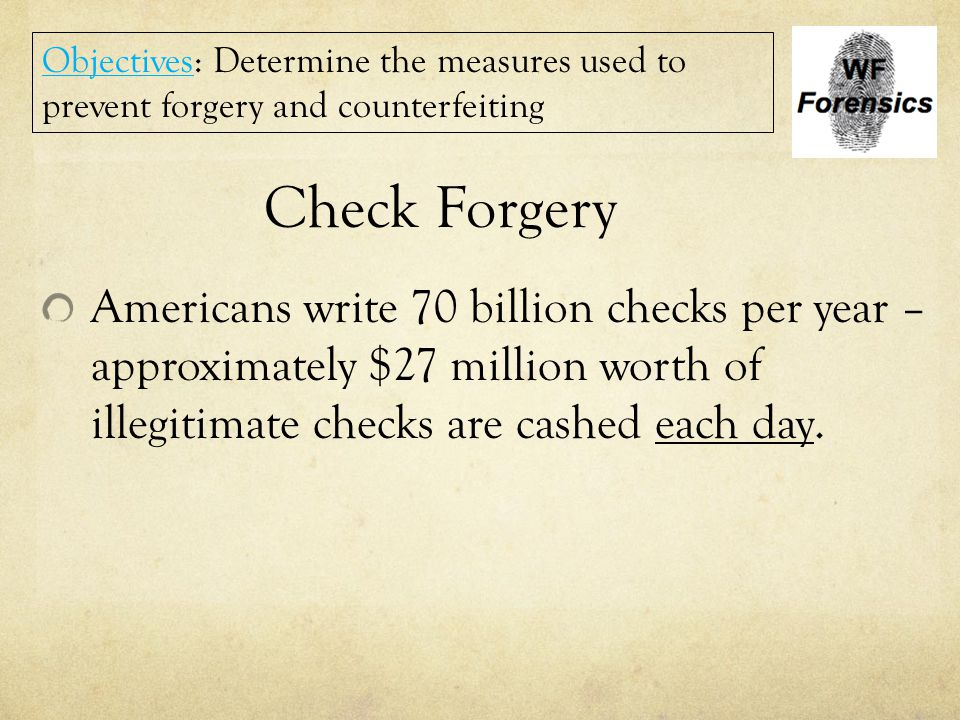 Check Forgery Americans write 70 billion checks per year – approximately $27 million worth of illegitimate checks are cashed each day. Objectives: Det