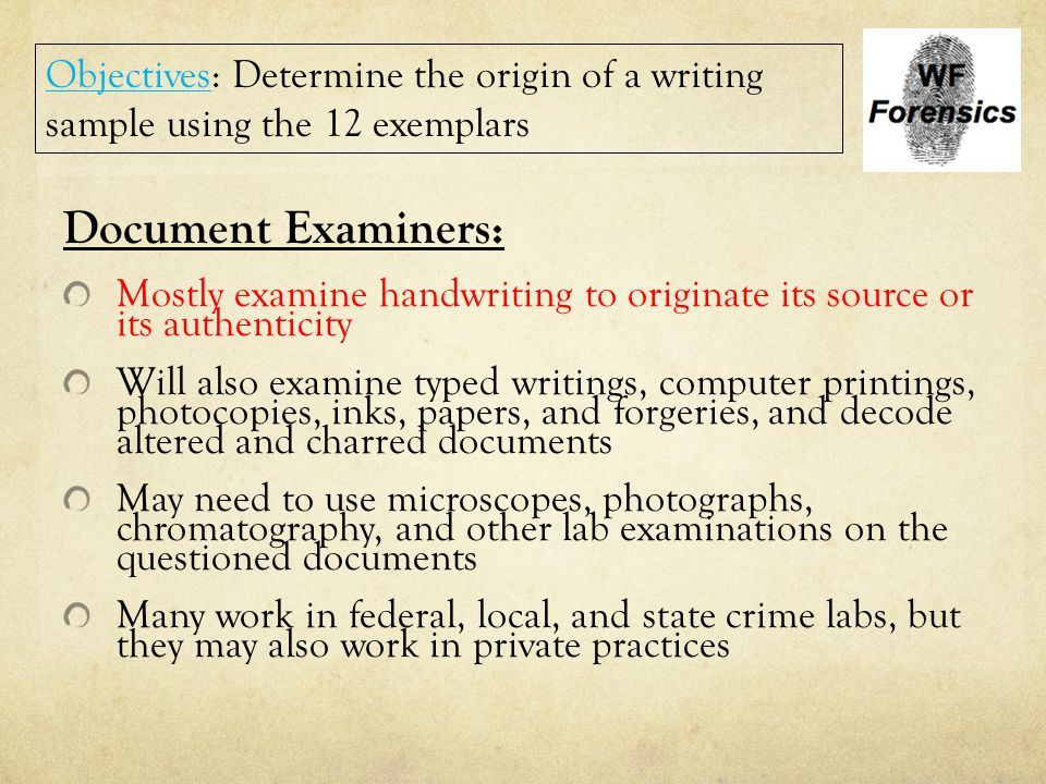 Document Examiners: Mostly examine handwriting to originate its source or its authenticity Will also examine typed writings, computer printings, photo