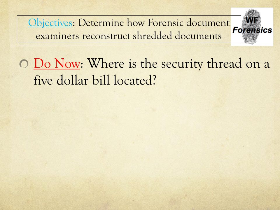 Do Now: Where is the security thread on a five dollar bill located? Objectives: Determine how Forensic document examiners reconstruct shredded documen