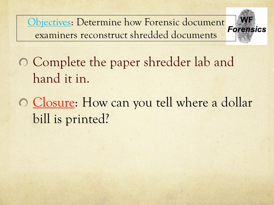 Complete the paper shredder lab and hand it in. Closure: How can you tell where a dollar bill is printed? Objectives: Determine how Forensic document