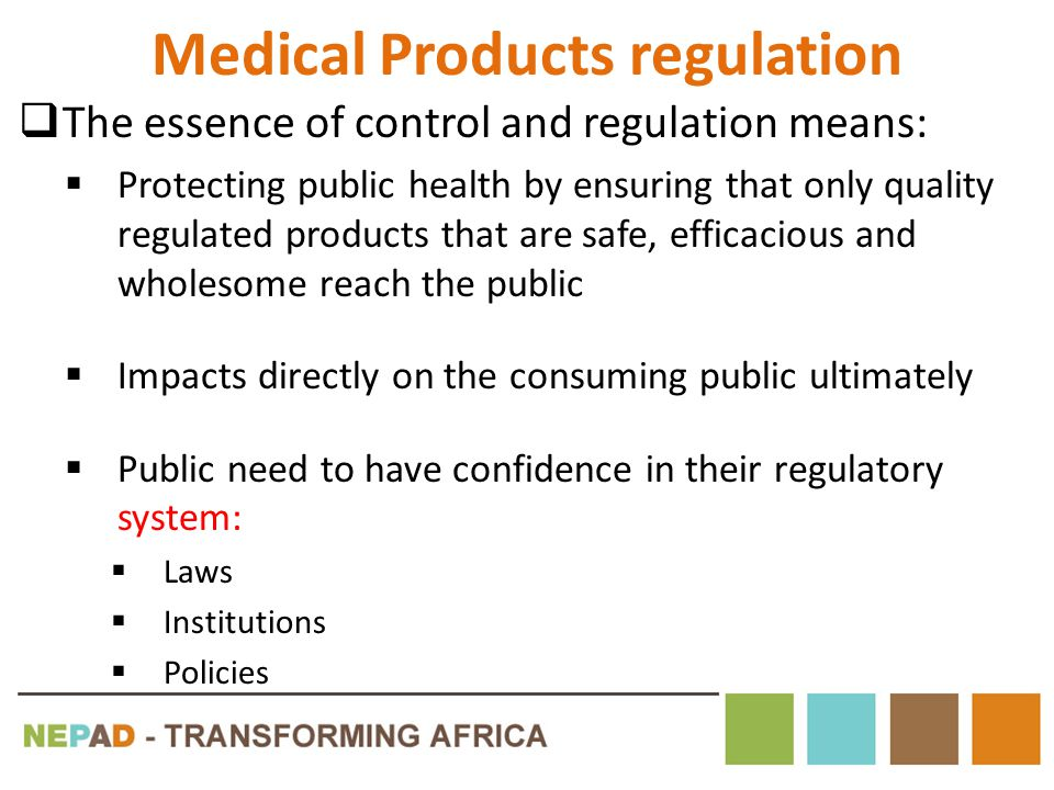 Medical Products regulation (2) By nature medicines regulation requires sound legal and policy environment – So many actors with differing objectives Effective medicines regulation demands the application of: – Sound medical, scientific and technical knowledge and skills – Operates within a legal framework (WHO 2003) Effective regulation requires strong enforcing power
