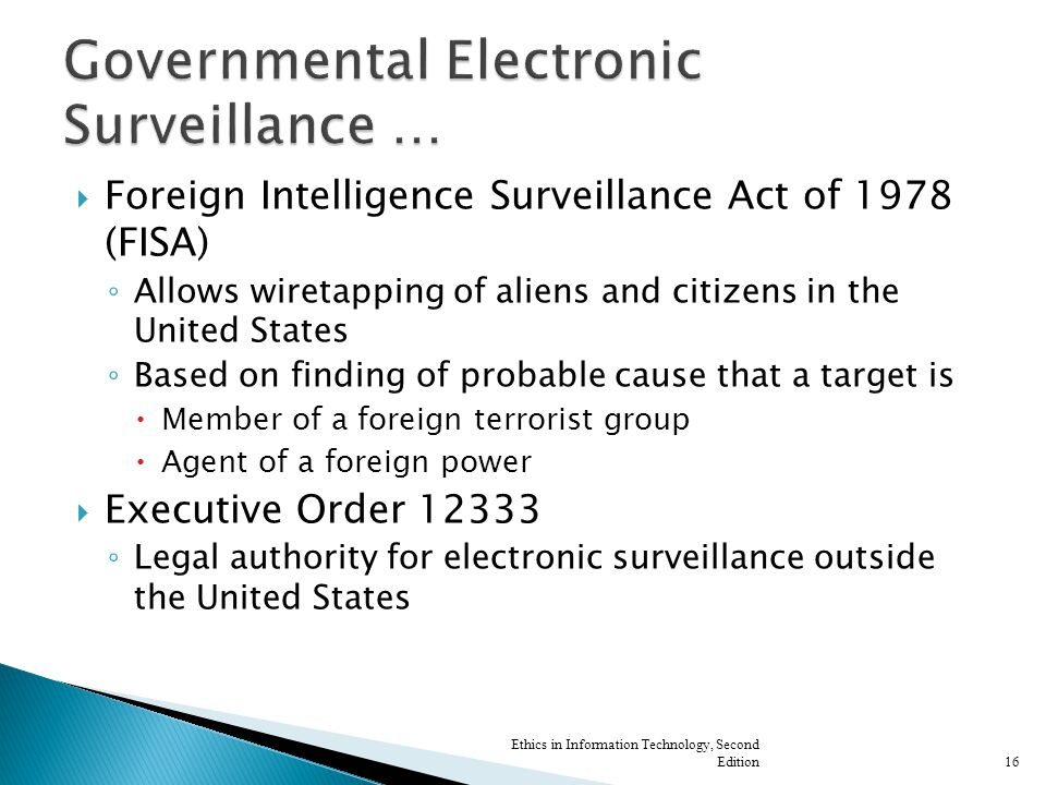  Foreign Intelligence Surveillance Act of 1978 (FISA) ◦ Allows wiretapping of aliens and citizens in the United States ◦ Based on finding of probable